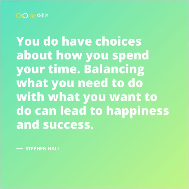 You do have choices about how you spend your time. Balancing what you need to do with what you want to do can lead to happiness and success.