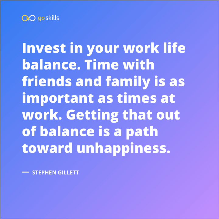 Invest in your work life balance. Time with friends and family is as important as times at work.
