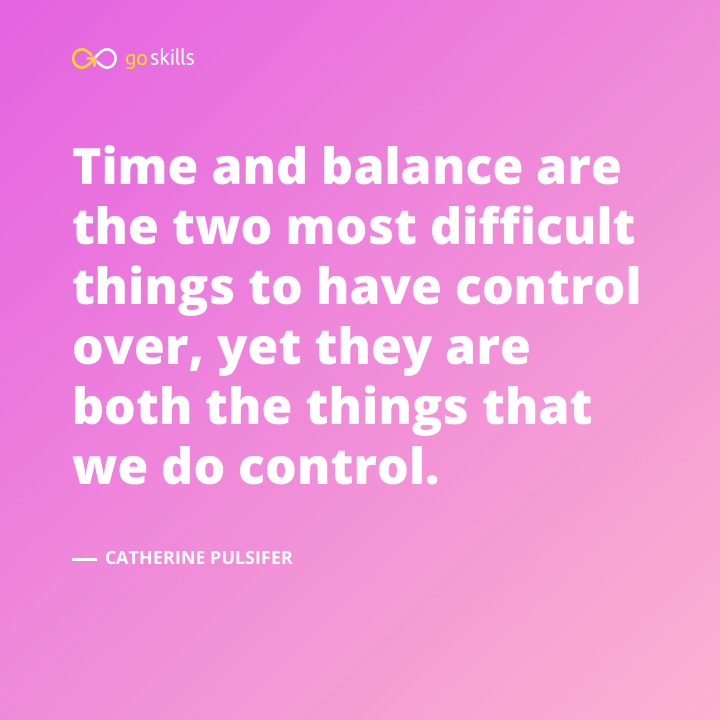 Time and balance are the two most difficult things to have control over, yet they are both the things that we do control.