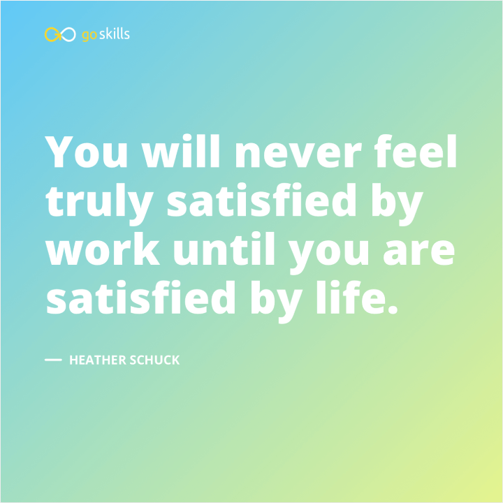 You will never feel truly satisfied by work until you are satisfied by life.