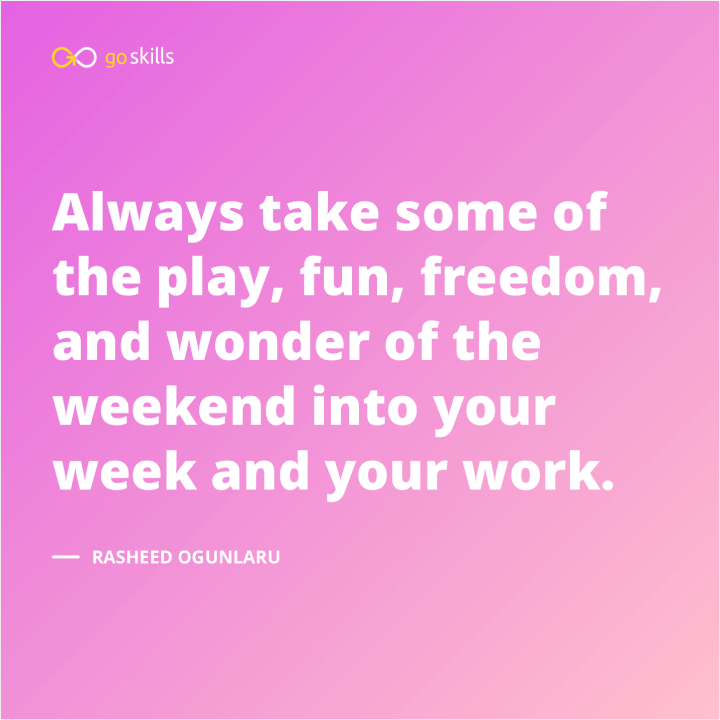 Always take some of the play, fun, freedom, and wonder of the weekend into your week and your work.
