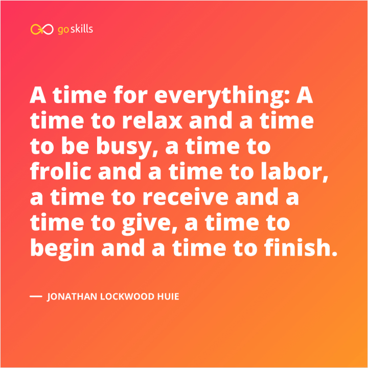 A time for everything: A time to relax and a time to be busy, a time to frolic and a time to labor, a time to receive and a time to give, a time to begin and a time to finish.