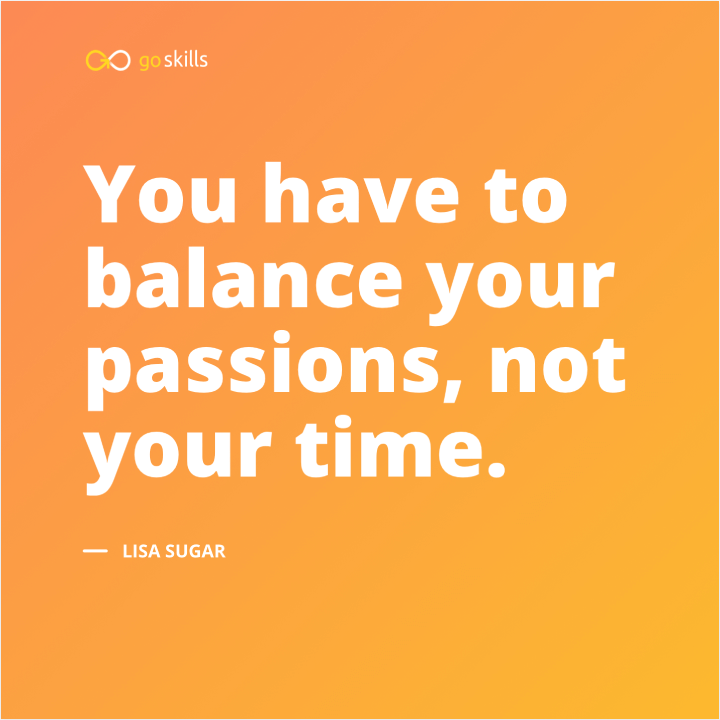 You have to balance your passions, not your time.