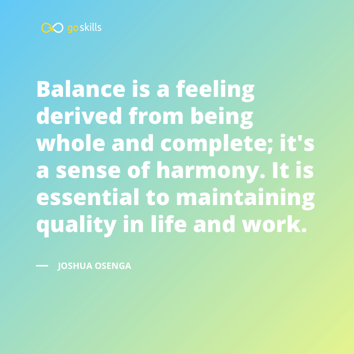Balance is a feeling derived from being whole and complete; it's a sense of harmony.